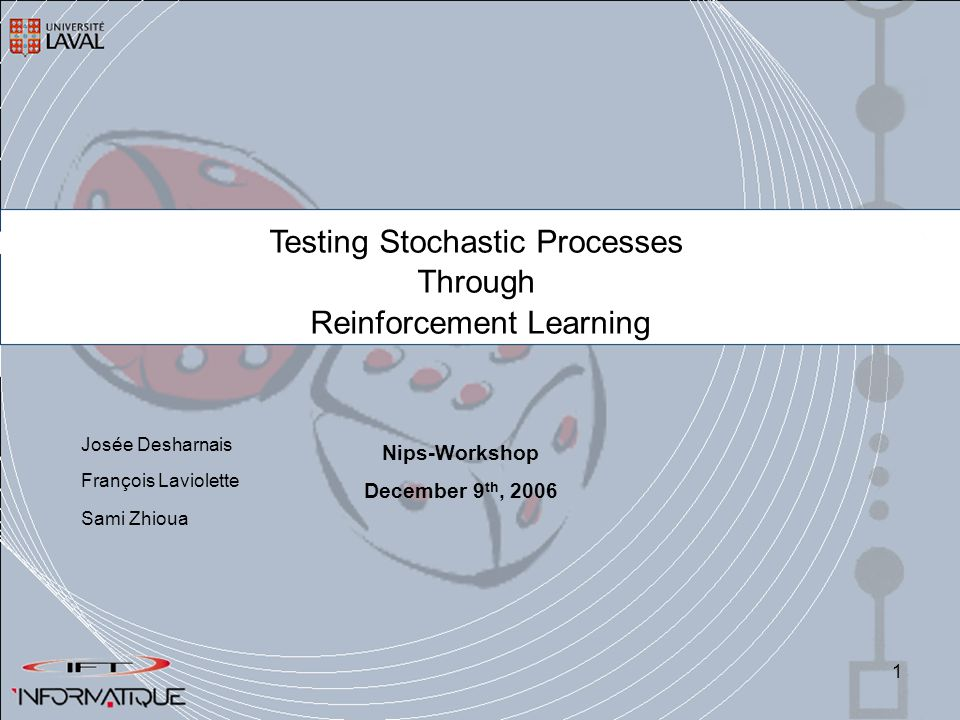 1 Testing Stochastic Processes Through Reinforcement Learning François Laviolette Sami Zhioua Nips-Workshop December 9 th, 2006 Josée Desharnais