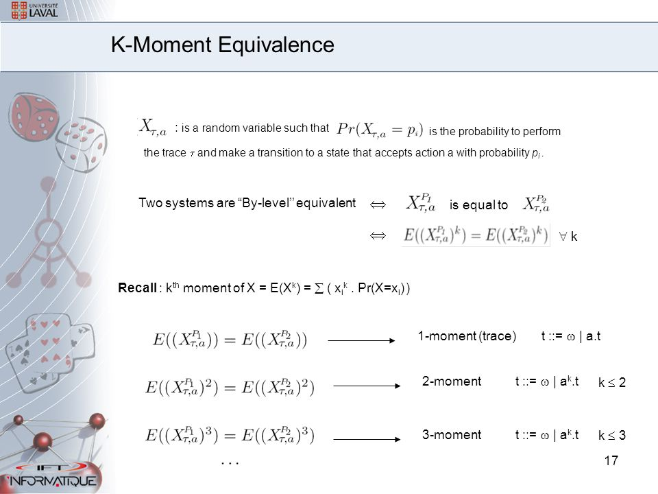17 K-Moment Equivalence t ::=  | a.t t ::=  | a k.t k  2 1-moment (trace) 2-moment 3-moment t ::=  | a k.t k  3 : is a random variable such that is the probability to perform the trace  and make a transition to a state that accepts action a with probability p i.