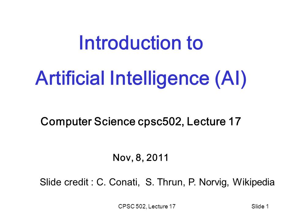 CPSC 502, Lecture 17Slide 1 Introduction to Artificial Intelligence (AI) Computer Science cpsc502, Lecture 17 Nov, 8, 2011 Slide credit : C.