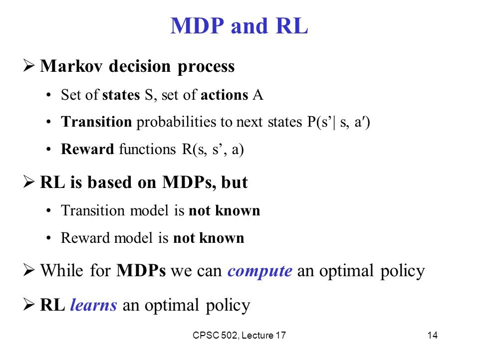 MDP and RL  Markov decision process Set of states S, set of actions A Transition probabilities to next states P(s'| s, a′) Reward functions R(s, s', a)  RL is based on MDPs, but Transition model is not known Reward model is not known  While for MDPs we can compute an optimal policy  RL learns an optimal policy 14CPSC 502, Lecture 17