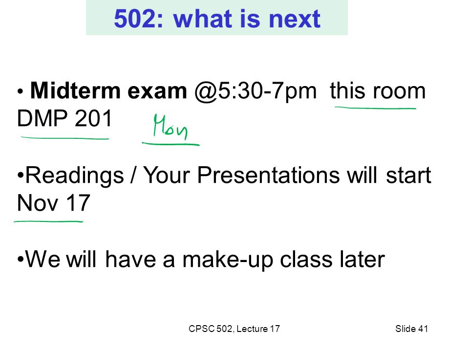 CPSC 502, Lecture 17Slide 41 502: what is next Midterm exam @5:30-7pm this room DMP 201 Readings / Your Presentations will start Nov 17 We will have a make-up class later