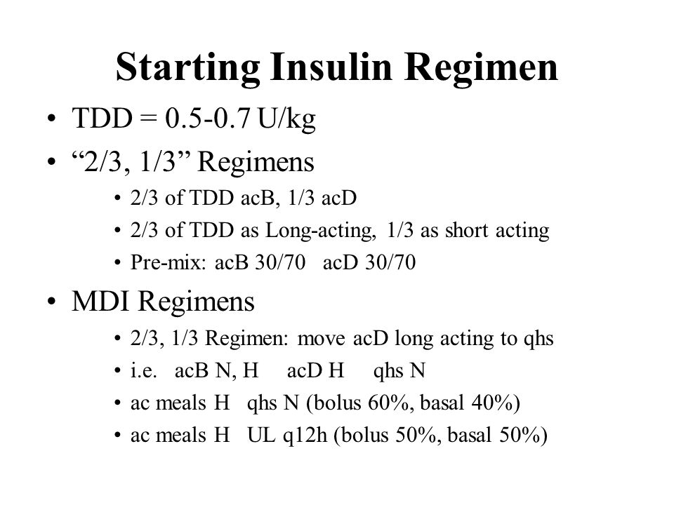 "Starting Insulin Regimen TDD = 0.5-0.7 U/kg ""2/3, 1/3"" Regimens 2/3 of TDD acB, 1/3 acD 2/3 of TDD as Long-acting, 1/3 as short acting Pre-mix: acB 30"