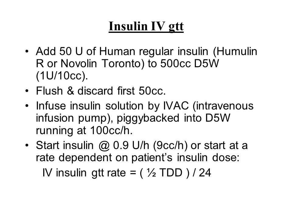 Insulin IV gtt Add 50 U of Human regular insulin (Humulin R or Novolin Toronto) to 500cc D5W (1U/10cc). Flush & discard first 50cc. Infuse insulin sol