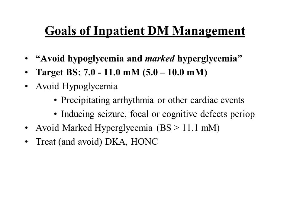"Goals of Inpatient DM Management ""Avoid hypoglycemia and marked hyperglycemia"" Target BS: 7.0 - 11.0 mM (5.0 – 10.0 mM) Avoid Hypoglycemia Precipitati"