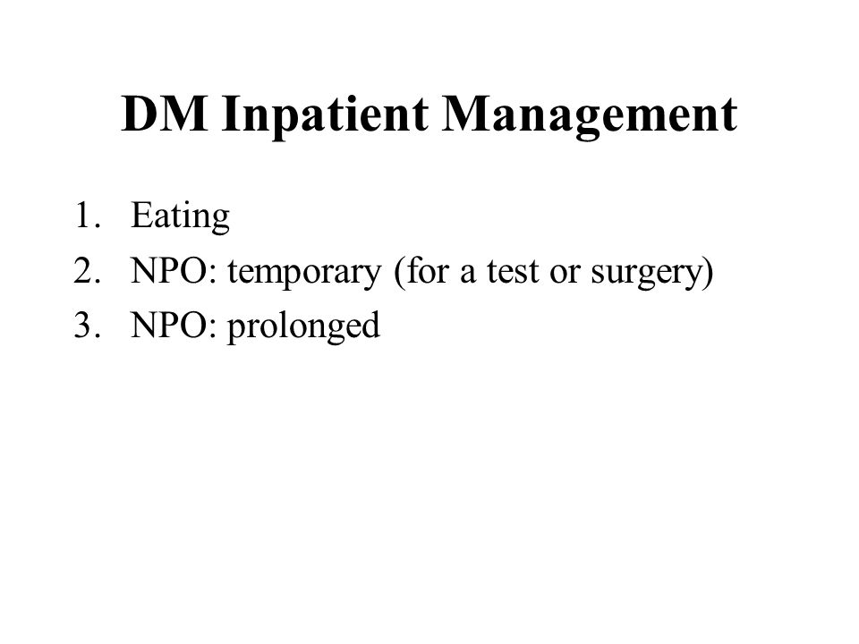DM Inpatient Management 1.Eating 2.NPO: temporary (for a test or surgery) 3.NPO: prolonged