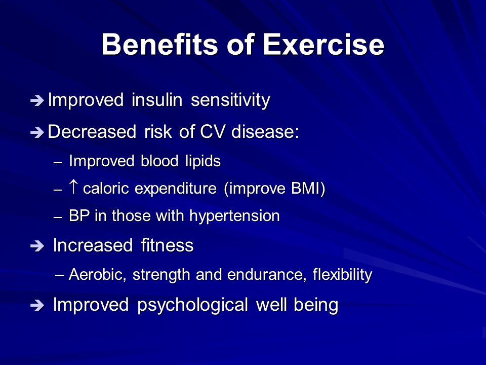 Benefits of Exercise  Improved insulin sensitivity  Decreased risk of CV disease: – Improved blood lipids –  caloric expenditure (improve BMI) – BP