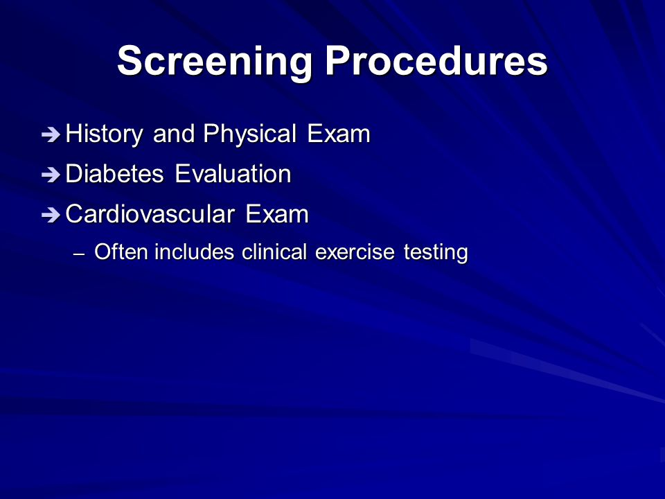 Screening Procedures  History and Physical Exam  Diabetes Evaluation  Cardiovascular Exam – Often includes clinical exercise testing