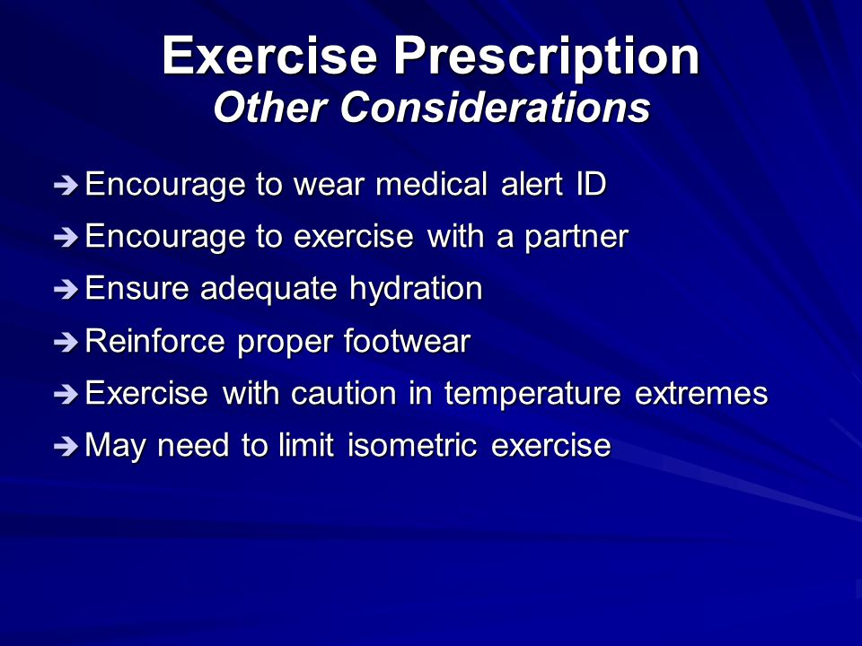 Exercise Prescription Other Considerations  Encourage to wear medical alert ID  Encourage to exercise with a partner  Ensure adequate hydration  R
