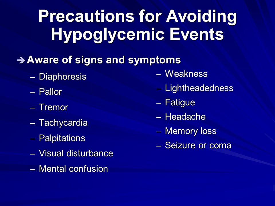 Precautions for Avoiding Hypoglycemic Events  Aware of signs and symptoms – Diaphoresis – Pallor – Tremor – Tachycardia – Palpitations – Visual distu