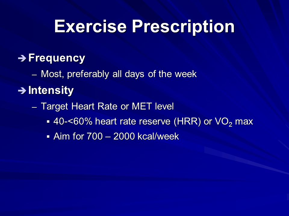 Exercise Prescription  Frequency – Most, preferably all days of the week  Intensity – Target Heart Rate or MET level  40-<60% heart rate reserve (H