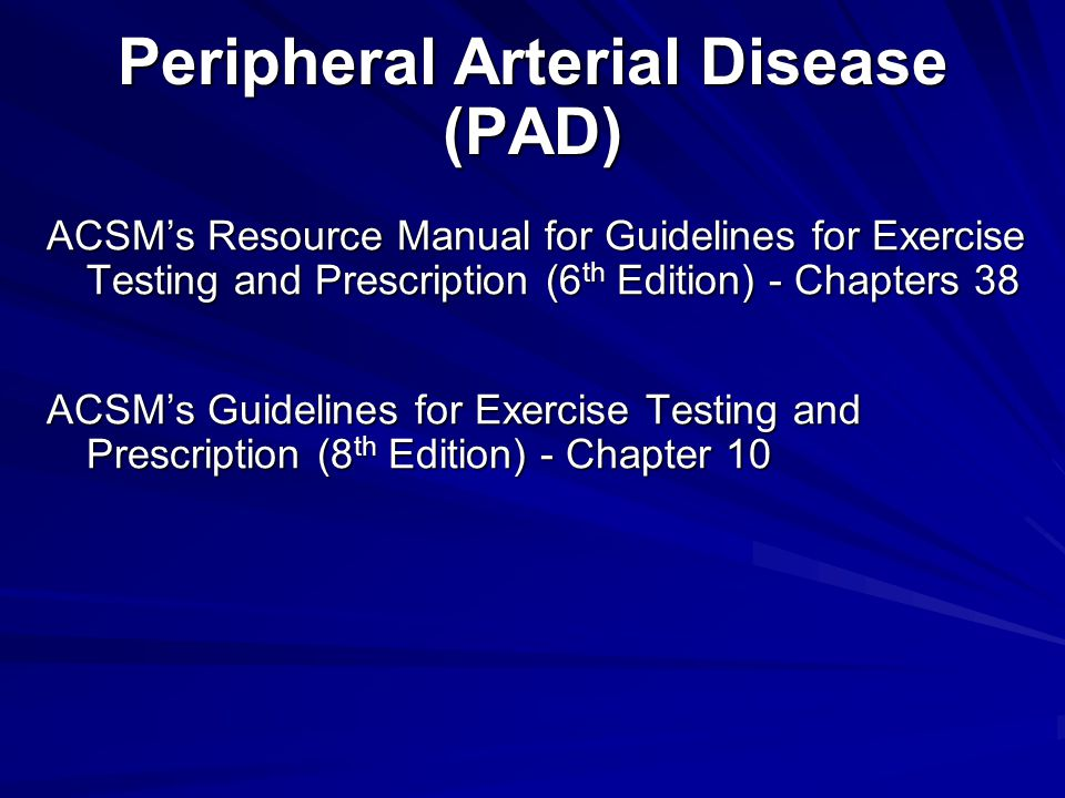 Peripheral Arterial Disease (PAD) ACSM's Resource Manual for Guidelines for Exercise Testing and Prescription (6 th Edition) - Chapters 38 ACSM's Guid