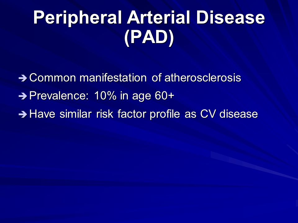 Peripheral Arterial Disease (PAD)  Common manifestation of atherosclerosis  Prevalence: 10% in age 60+  Have similar risk factor profile as CV dise