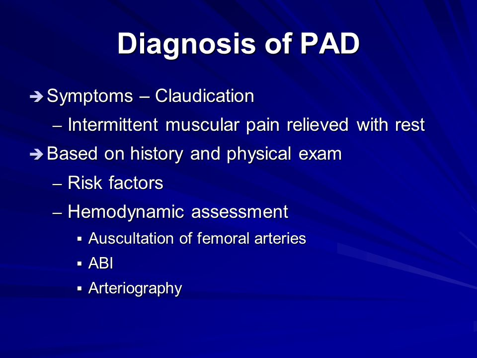 Diagnosis of PAD  Symptoms – Claudication – Intermittent muscular pain relieved with rest  Based on history and physical exam – Risk factors – Hemod
