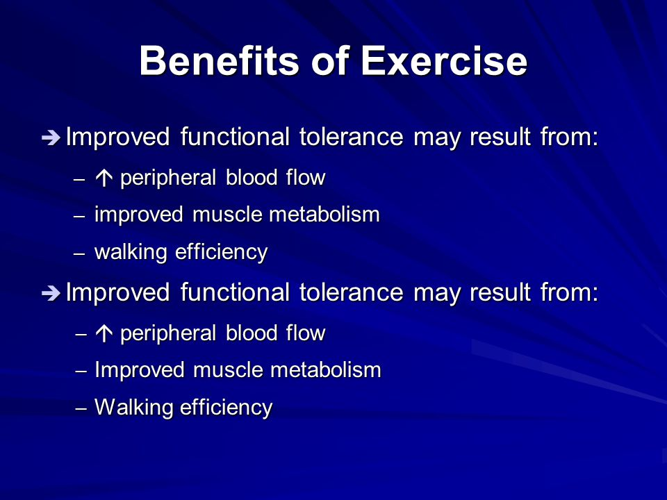 Benefits of Exercise  Improved functional tolerance may result from: –  peripheral blood flow – improved muscle metabolism – walking efficiency  Im