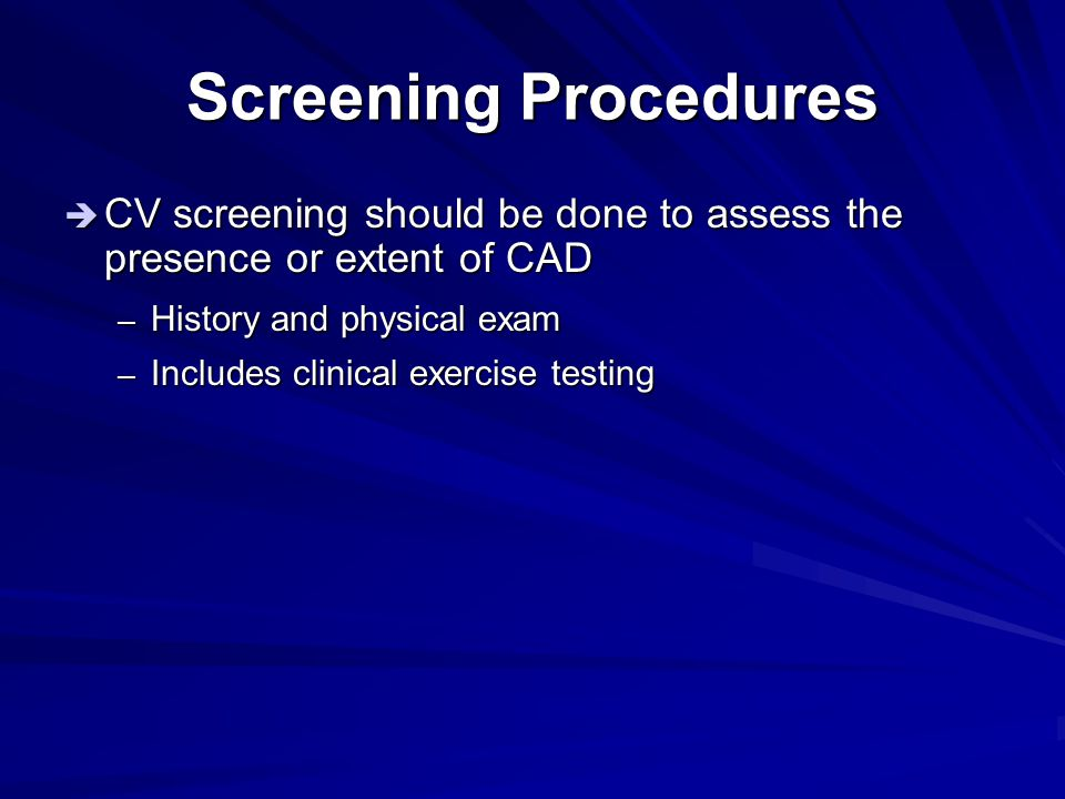 Screening Procedures  CV screening should be done to assess the presence or extent of CAD – History and physical exam – Includes clinical exercise te