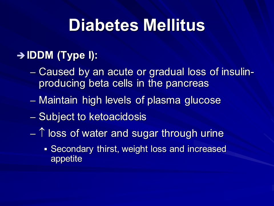 Diabetes Mellitus  IDDM (Type I): – Caused by an acute or gradual loss of insulin- producing beta cells in the pancreas – Maintain high levels of pla
