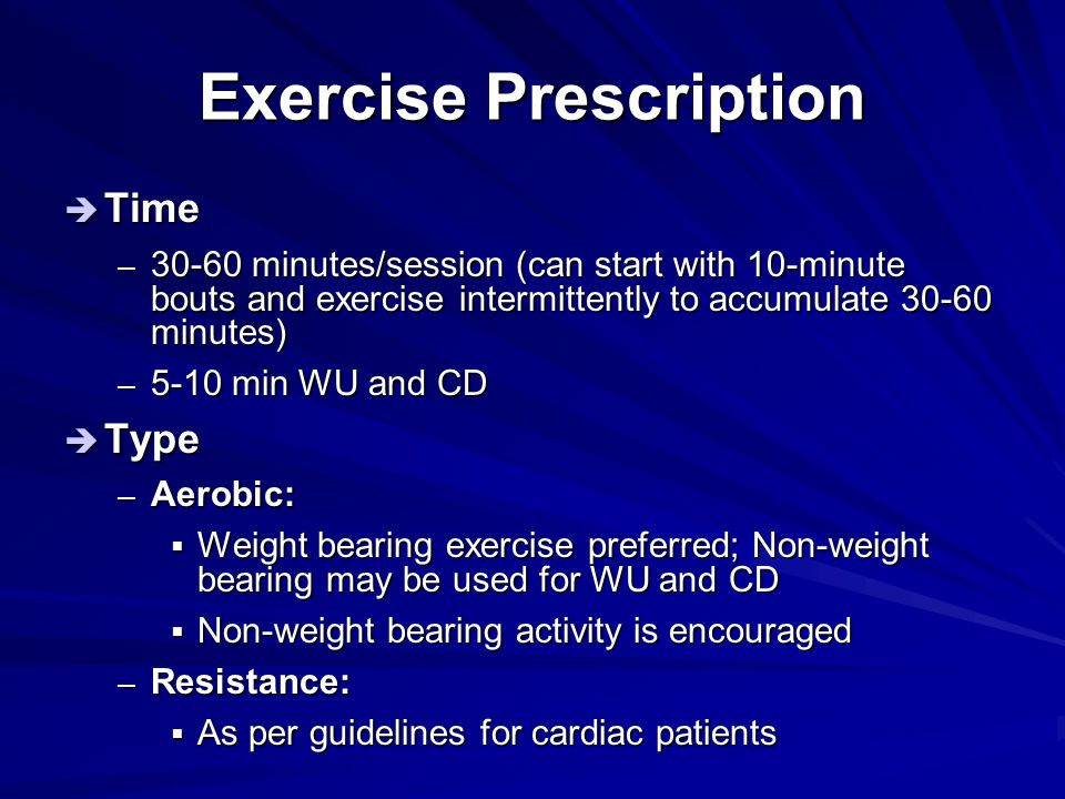 Exercise Prescription  Time – 30-60 minutes/session (can start with 10-minute bouts and exercise intermittently to accumulate 30-60 minutes) – 5-10 m