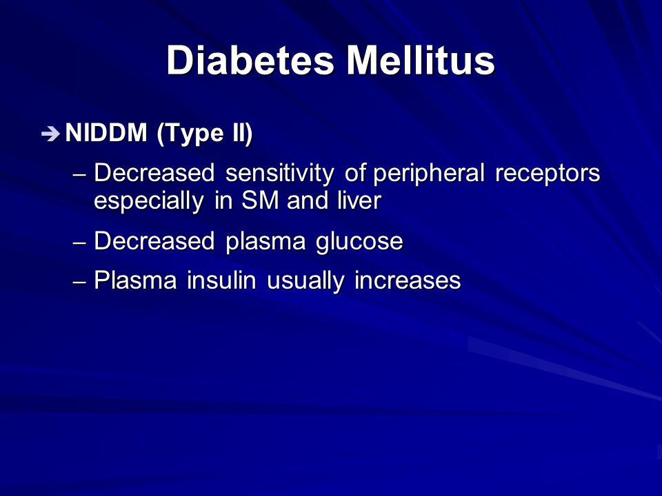 Diabetes Mellitus  NIDDM (Type II) – Decreased sensitivity of peripheral receptors especially in SM and liver – Decreased plasma glucose – Plasma ins