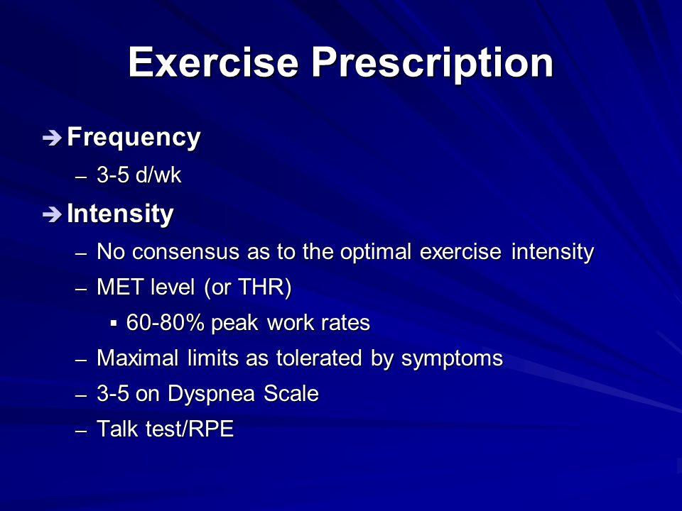 Exercise Prescription  Frequency – 3-5 d/wk  Intensity – No consensus as to the optimal exercise intensity – MET level (or THR)  60-80% peak work r