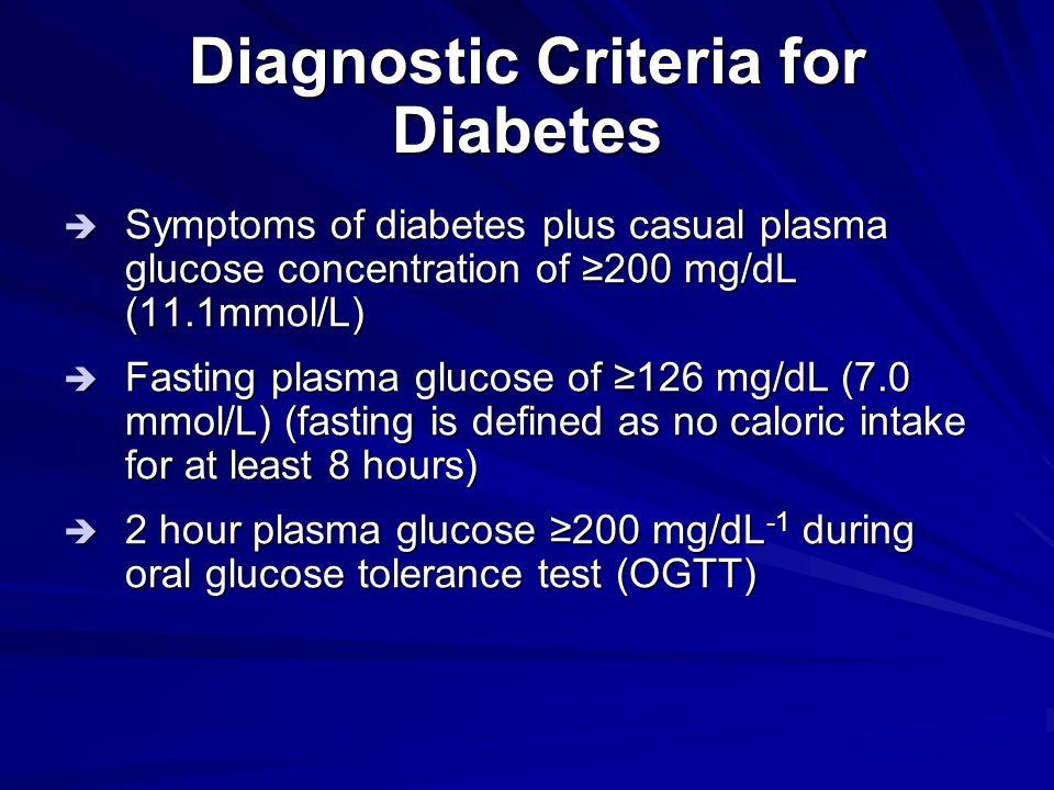 Diagnostic Criteria for Diabetes  Symptoms of diabetes plus casual plasma glucose concentration of ≥200 mg/dL (11.1mmol/L)  Fasting plasma glucose o