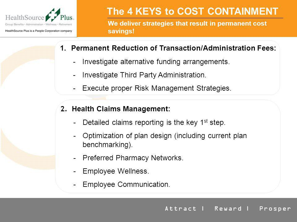 Attract | Reward | Prosper The 4 KEYS to COST CONTAINMENT We deliver strategies that result in permanent cost savings.