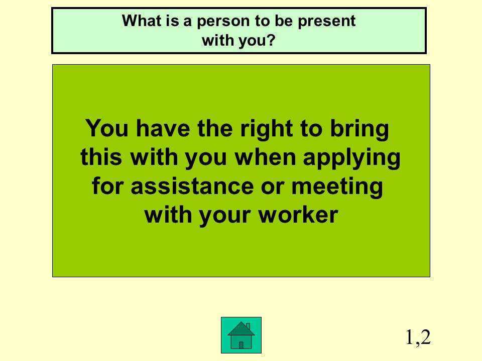 1,2 You have the right to bring this with you when applying for assistance or meeting with your worker What is a person to be present with you?
