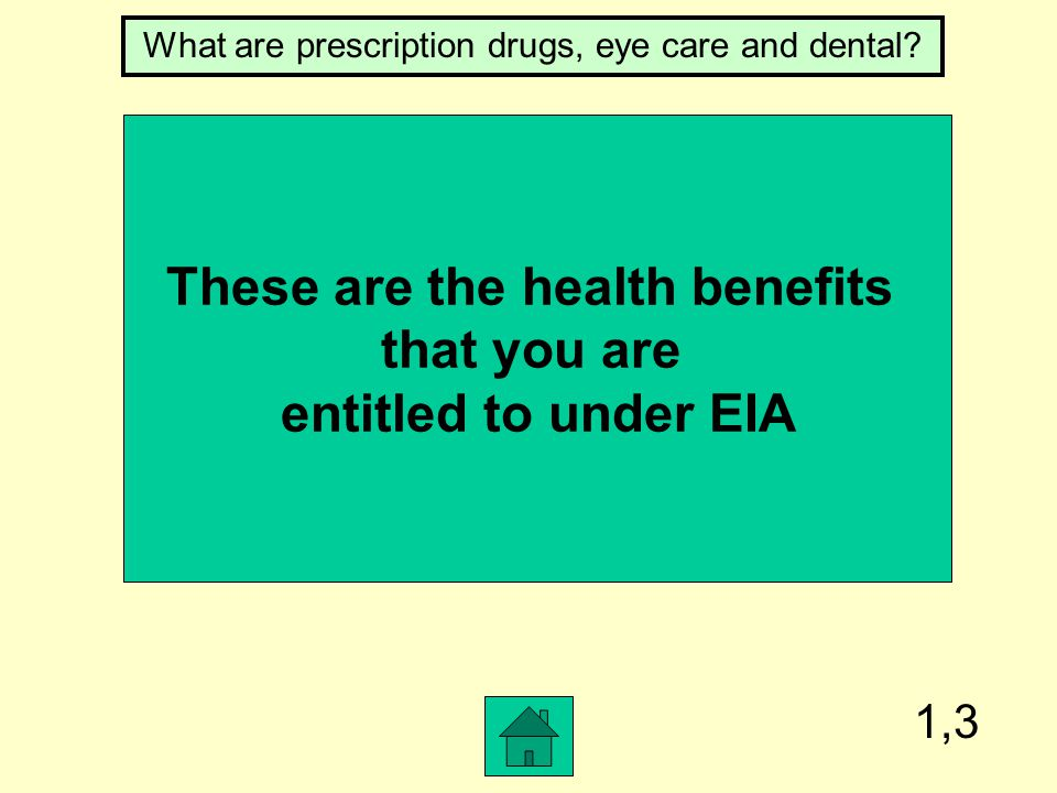 1,3 These are the health benefits that you are entitled to under EIA What are prescription drugs, eye care and dental?