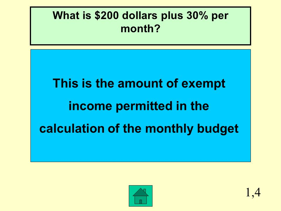 1,4 This is the amount of exempt income permitted in the calculation of the monthly budget What is $200 dollars plus 30% per month?
