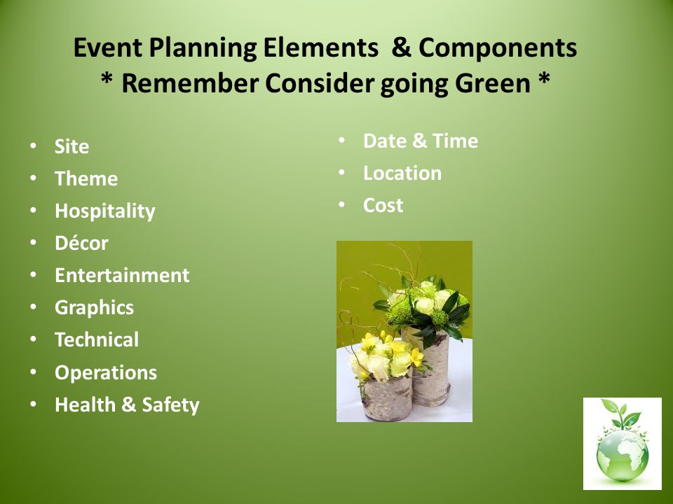 Event Planning Elements & Components * Remember Consider going Green * Site Theme Hospitality Décor Entertainment Graphics Technical Operations Health & Safety Date & Time Location Cost