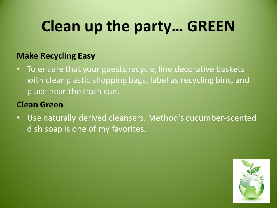 Clean up the party… GREEN Make Recycling Easy To ensure that your guests recycle, line decorative baskets with clear plastic shopping bags, label as recycling bins, and place near the trash can.