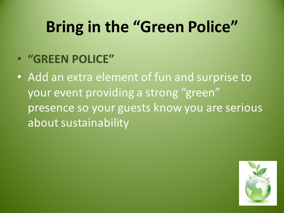 Bring in the Green Police GREEN POLICE Add an extra element of fun and surprise to your event providing a strong green presence so your guests know you are serious about sustainability