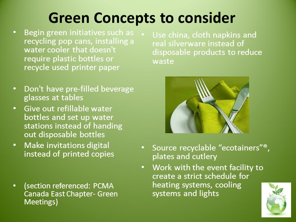 Green Concepts to consider Begin green initiatives such as recycling pop cans, installing a water cooler that doesn t require plastic bottles or recycle used printer paper Don t have pre-filled beverage glasses at tables Give out refillable water bottles and set up water stations instead of handing out disposable bottles Make invitations digital instead of printed copies (section referenced: PCMA Canada East Chapter- Green Meetings) Use china, cloth napkins and real silverware instead of disposable products to reduce waste Source recyclable ecotainers ®, plates and cutlery Work with the event facility to create a strict schedule for heating systems, cooling systems and lights