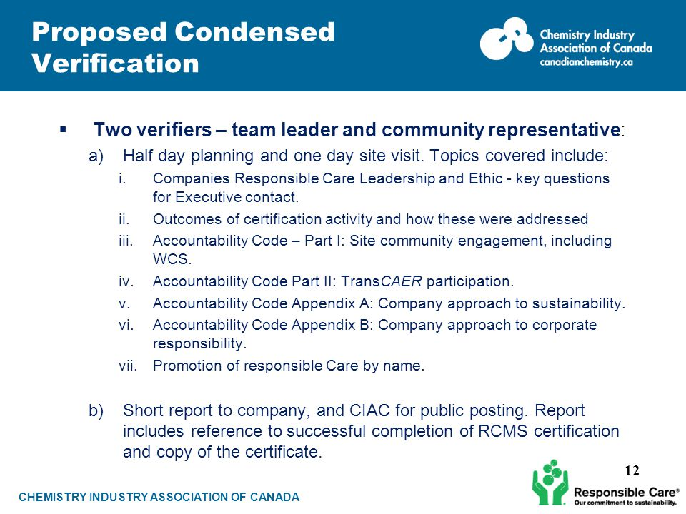 CHEMISTRY INDUSTRY ASSOCIATION OF CANADA Proposed Condensed Verification  Two verifiers – team leader and community representative: a)Half day planning and one day site visit.