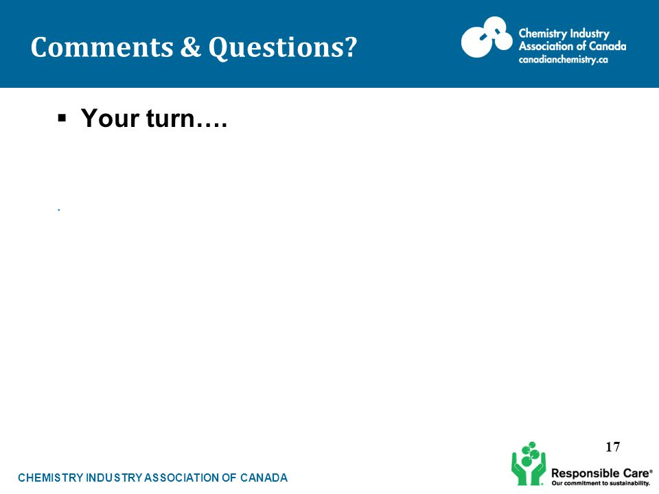 CHEMISTRY INDUSTRY ASSOCIATION OF CANADA Comments & Questions  Your turn….. 17