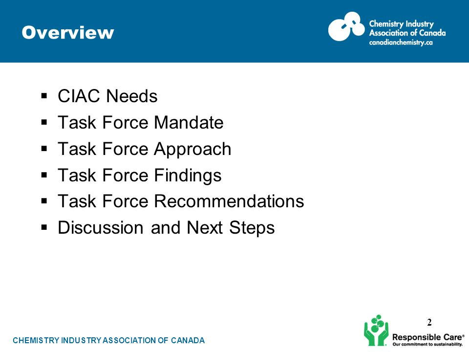 CHEMISTRY INDUSTRY ASSOCIATION OF CANADA Overview  CIAC Needs  Task Force Mandate  Task Force Approach  Task Force Findings  Task Force Recommendations  Discussion and Next Steps 2