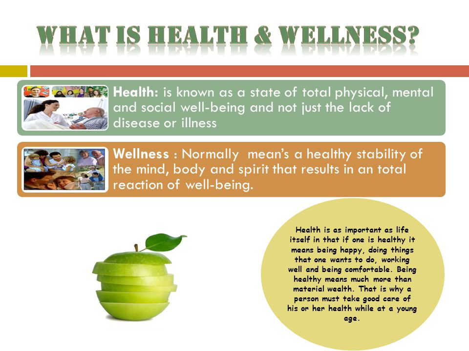 Health: is known as a state of total physical, mental and social well-being and not just the lack of disease or illness Wellness : Normally mean's a healthy stability of the mind, body and spirit that results in an total reaction of well-being.