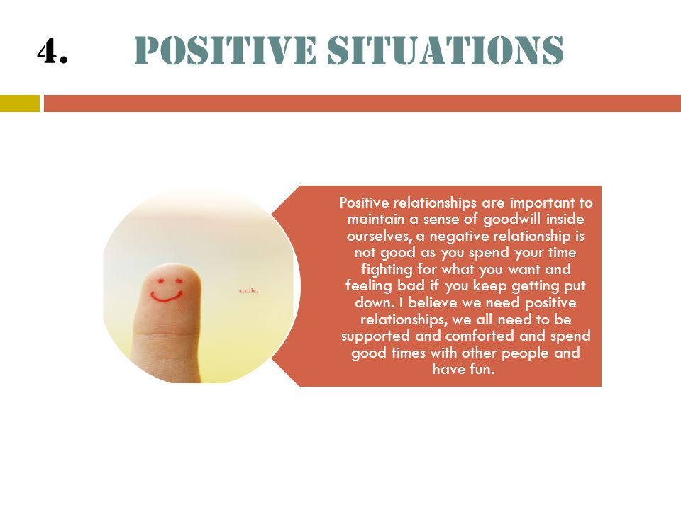 Positive Situations Positive relationships are important to maintain a sense of goodwill inside ourselves, a negative relationship is not good as you spend your time fighting for what you want and feeling bad if you keep getting put down.