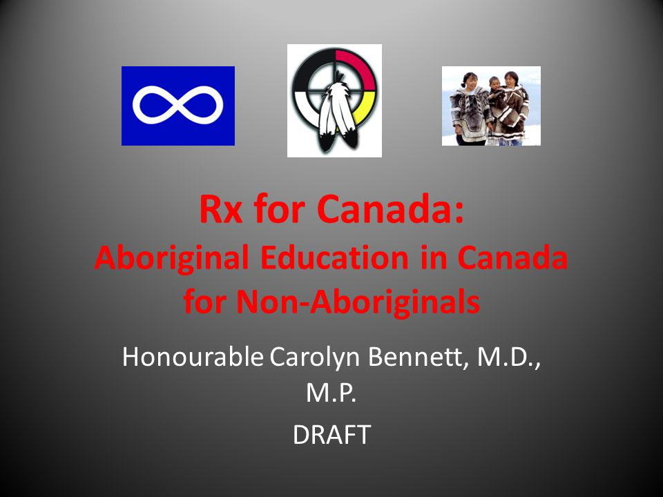 Rx for Canada: Aboriginal Education in Canada for Non-Aboriginals Honourable Carolyn Bennett, M.D., M.P.