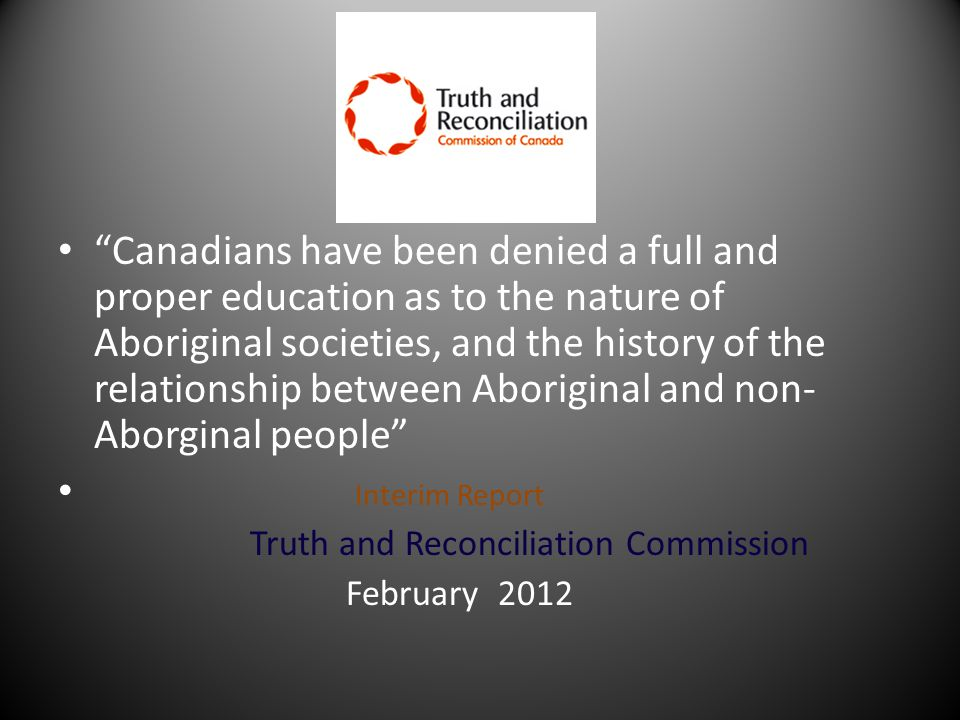 Canadians have been denied a full and proper education as to the nature of Aboriginal societies, and the history of the relationship between Aboriginal and non- Aborginal people Interim Report Truth and Reconciliation Commission February 2012