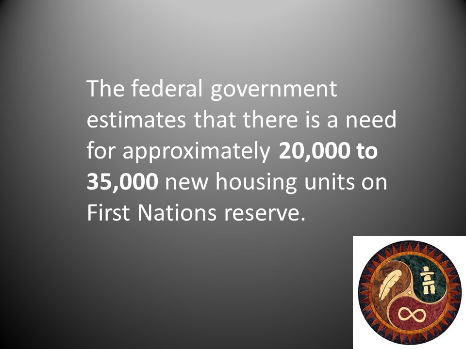 The federal government estimates that there is a need for approximately 20,000 to 35,000 new housing units on First Nations reserve.