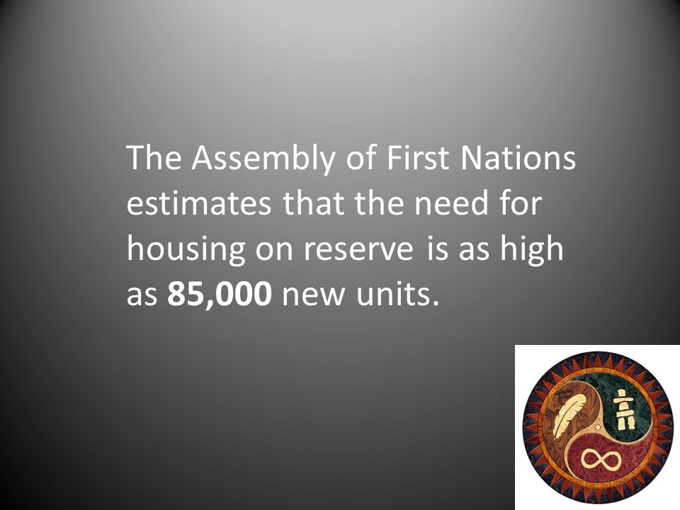 The Assembly of First Nations estimates that the need for housing on reserve is as high as 85,000 new units.