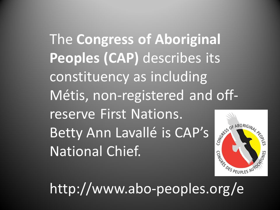 The Congress of Aboriginal Peoples (CAP) describes its constituency as including Métis, non-registered and off- reserve First Nations.