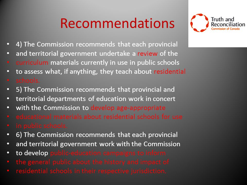 Recommendations 4) The Commission recommends that each provincial and territorial government undertake a review of the curriculum materials currently in use in public schools to assess what, if anything, they teach about residential schools.