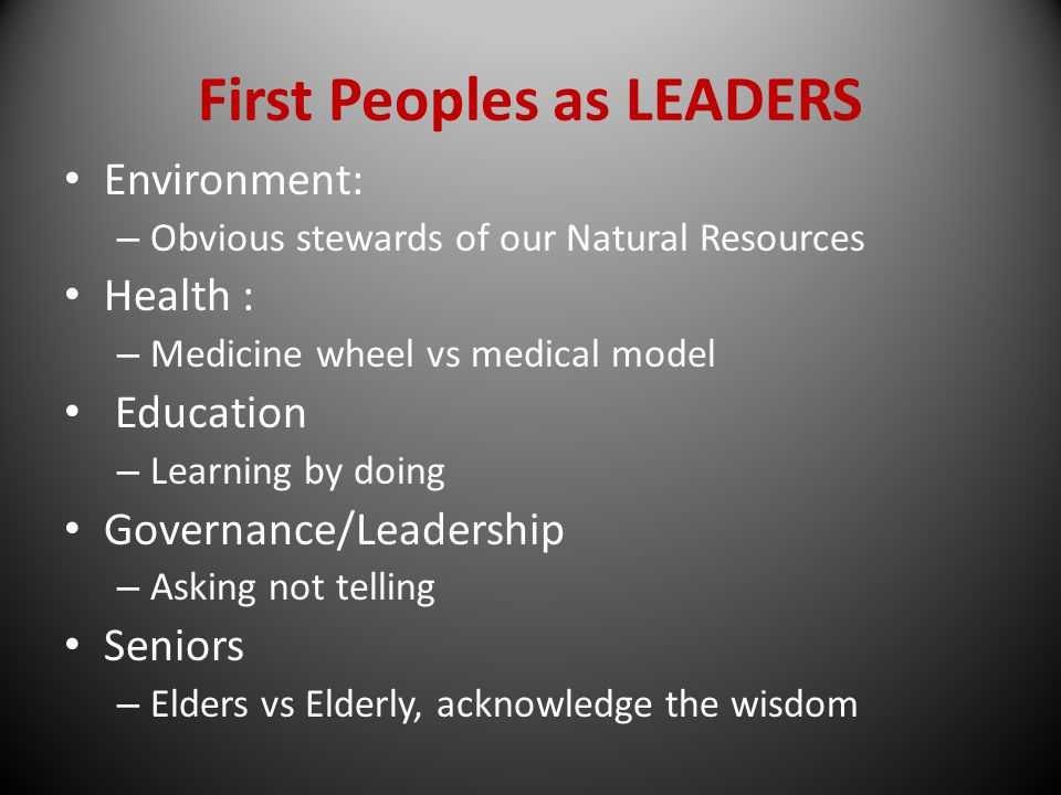 First Peoples as LEADERS Environment: – Obvious stewards of our Natural Resources Health : – Medicine wheel vs medical model Education – Learning by doing Governance/Leadership – Asking not telling Seniors – Elders vs Elderly, acknowledge the wisdom