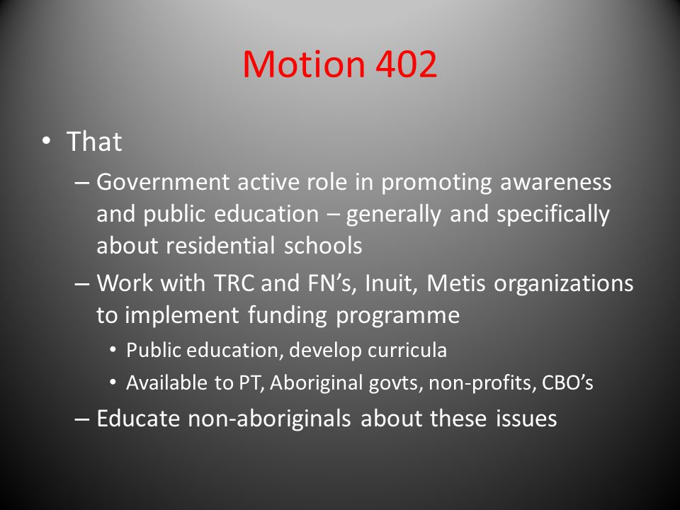 Motion 402 That – Government active role in promoting awareness and public education – generally and specifically about residential schools – Work with TRC and FN's, Inuit, Metis organizations to implement funding programme Public education, develop curricula Available to PT, Aboriginal govts, non-profits, CBO's – Educate non-aboriginals about these issues