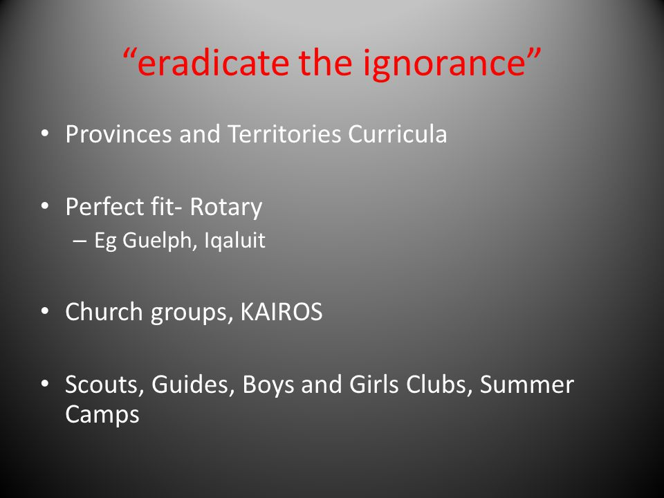 eradicate the ignorance Provinces and Territories Curricula Perfect fit- Rotary – Eg Guelph, Iqaluit Church groups, KAIROS Scouts, Guides, Boys and Girls Clubs, Summer Camps