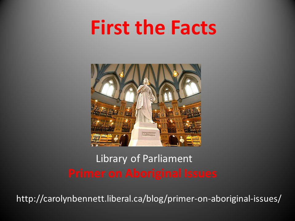 First the Facts Library of Parliament Primer on Aboriginal Issues http://carolynbennett.liberal.ca/blog/primer-on-aboriginal-issues/