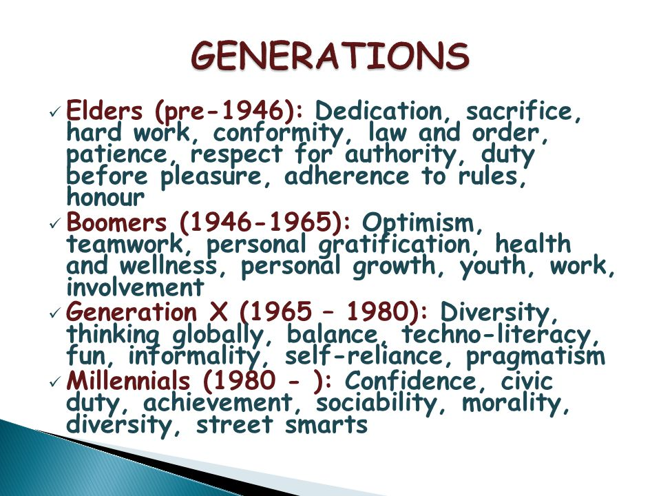 Elders (pre-1946): Dedication, sacrifice, hard work, conformity, law and order, patience, respect for authority, duty before pleasure, adherence to rules, honour Boomers (1946-1965): Optimism, teamwork, personal gratification, health and wellness, personal growth, youth, work, involvement Generation X (1965 – 1980): Diversity, thinking globally, balance, techno-literacy, fun, informality, self-reliance, pragmatism Millennials (1980 - ): Confidence, civic duty, achievement, sociability, morality, diversity, street smarts