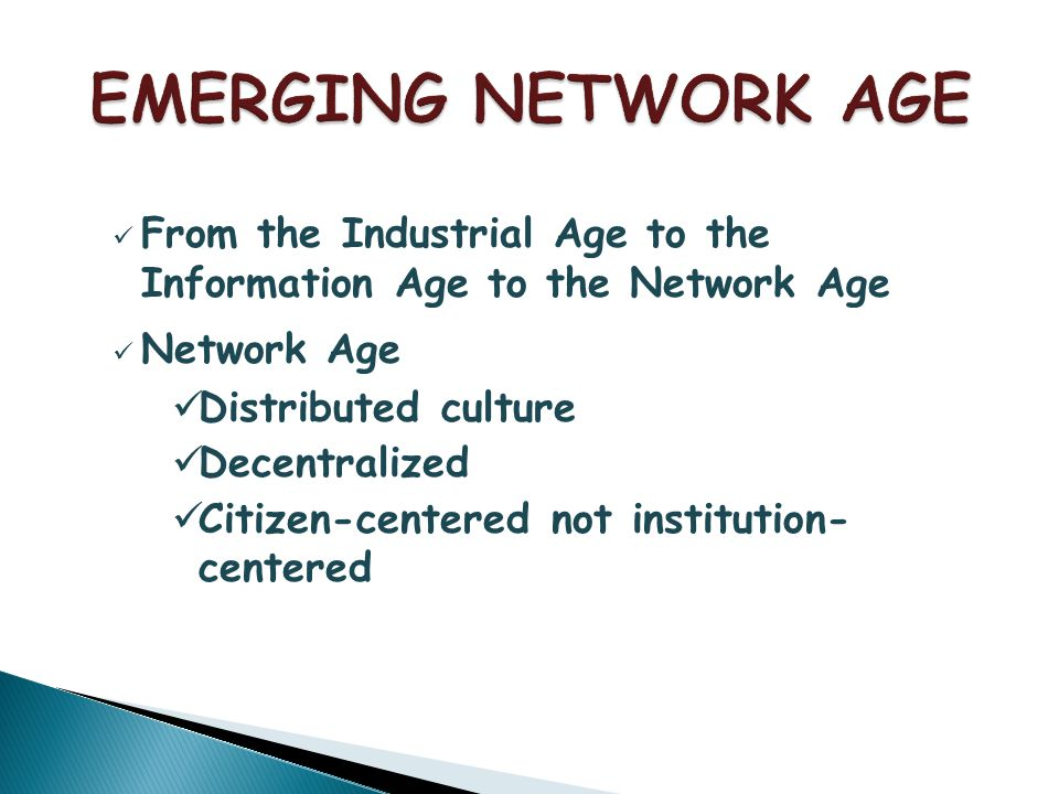 From the Industrial Age to the Information Age to the Network Age Network Age Distributed culture Decentralized Citizen-centered not institution- centered
