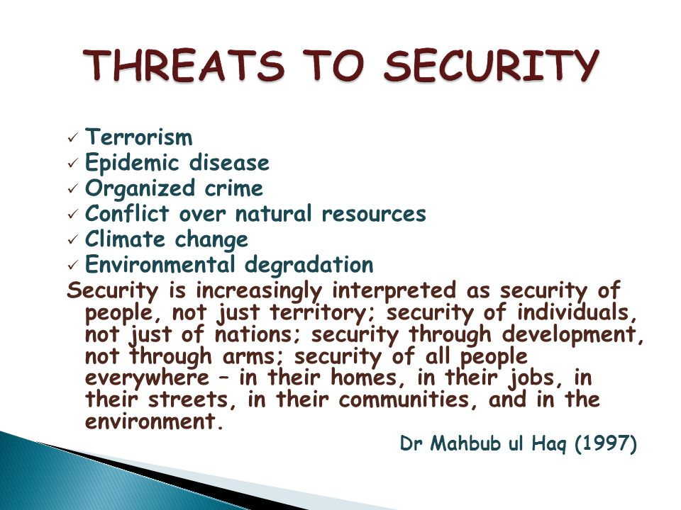 Terrorism Epidemic disease Organized crime Conflict over natural resources Climate change Environmental degradation Security is increasingly interpreted as security of people, not just territory; security of individuals, not just of nations; security through development, not through arms; security of all people everywhere – in their homes, in their jobs, in their streets, in their communities, and in the environment.